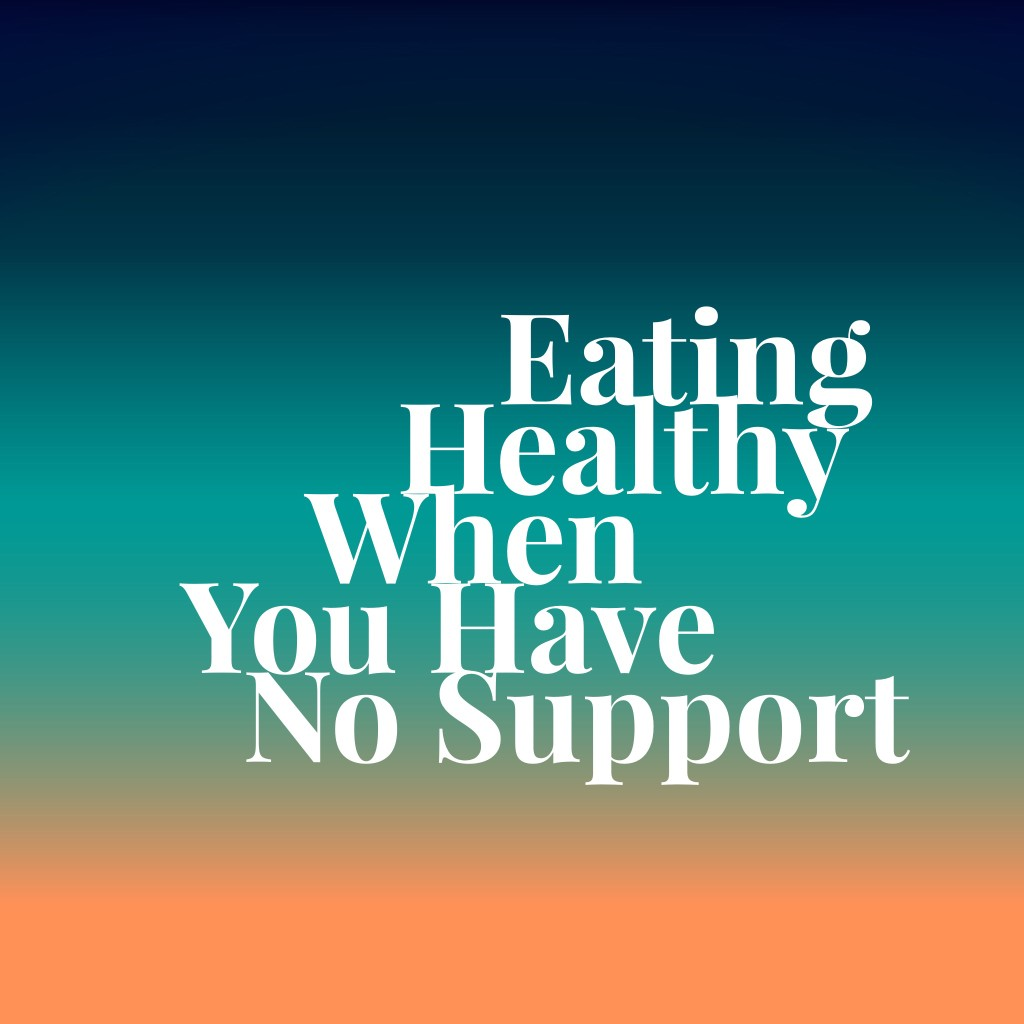 Eating Healthy When You Have No Support